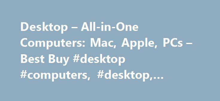 Desktop – All-in-One Computers: Mac, Apple, PCs – Best Buy #desktop #computers, #desktop, #desktop #pcs http://degree.nef2.com/desktop-all-in-one-computers-mac-apple-pcs-best-buy-desktop-computers-desktop-desktop-pcs/  Products Appliances TV Home Theater Computers Tablets Cameras Camcorders Cell Phones Audio Video Games Movies Music Car Electronics GPS Wearable Technology Health, Fitness Beauty Home, Garage Office Smart Home Drones, Toys Collectibles Deals Services Desktop All-in-One…