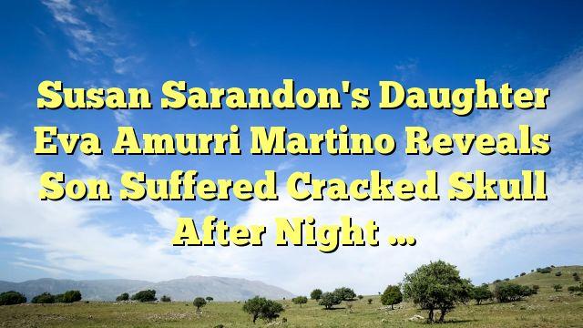 Susan Sarandon's Daughter Eva Amurri Martino Reveals Son Suffered Cracked Skull After Night ... - http://www.facebook.com/775716685897417/posts/919645404837877