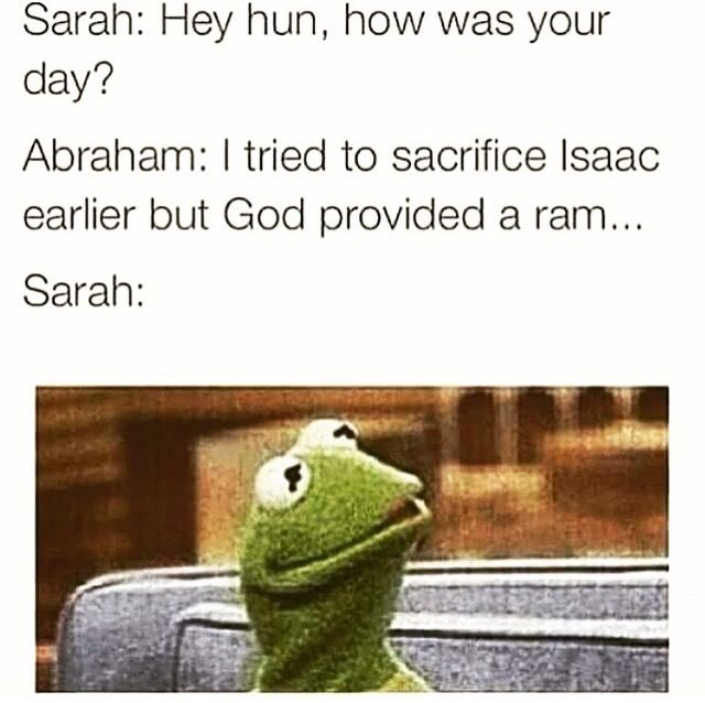 """BAHAHAHAHA!!! I've often wondered what her response was, or if they ever even told her... In my mind I can see Abraham and Isaac walking home and Abraham saying """"So... Your mom doesn't even need to know about this, right??"""" Lol!! -K"""