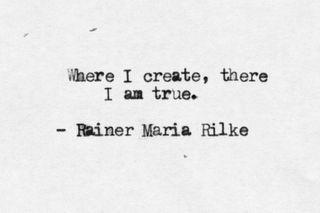 """""""Where I create, there I am true"""" Rainer Maria Rilke"""