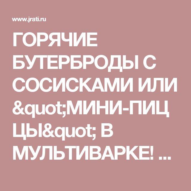 """ГОРЯЧИЕ БУТЕРБРОДЫ С СОСИСКАМИ ИЛИ """"МИНИ-ПИЦЦЫ"""" В МУЛЬТИВАРКЕ! » Жрать.ру"""