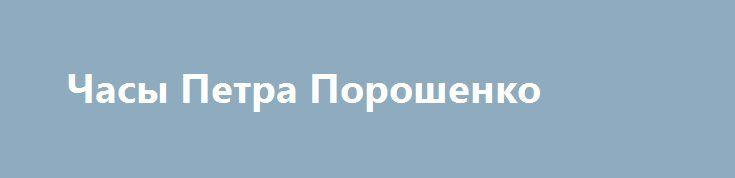 Часы Петра Порошенко http://rusdozor.ru/2017/06/25/chasy-petra-poroshenko/  Тайна пентагонских часов