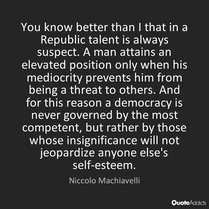 You know better than I that in a Republic talent is always suspect. A man attains an elevated position only when his mediocrity prevents him from being a threat to others. And for this reason a democracy is never governed by the most competent, but rather by those whose insignificance will not jeopardize anyone else's self-esteem. - Niccolo Machiavelli #3