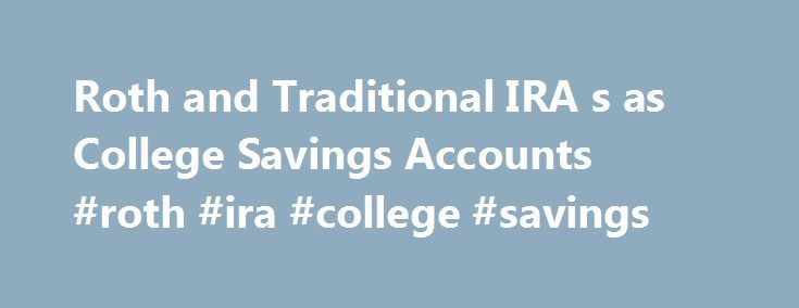 Roth and Traditional IRA s as College Savings Accounts #roth #ira #college #savings http://arkansas.remmont.com/roth-and-traditional-ira-s-as-college-savings-accounts-roth-ira-college-savings/  # Roth and Traditional IRA's as College Savings Accounts Overview of Retirement IRA's as College Savings Accounts Overview: There has been a lot of buzz about using an IRA, especially a Roth IRA, as an alternative type of college savings account. The basis for this idea is that IRA's allow you to…