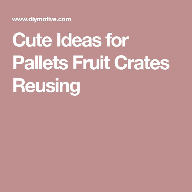 Cute Ideas for Pallets Fruit Crates Reusing