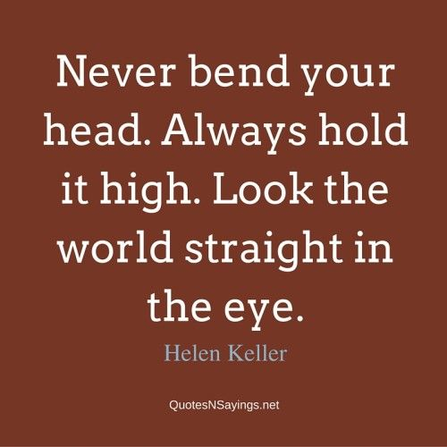 Never bend your head. Always hold it high. Look the world straight in the eye ~ Helen Keller quote about strength