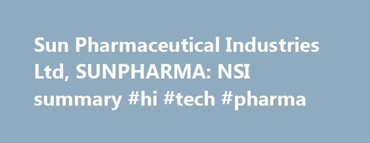 Sun Pharmaceutical Industries Ltd, SUNPHARMA: NSI summary #hi #tech #pharma http://pharmacy.remmont.com/sun-pharmaceutical-industries-ltd-sunpharma-nsi-summary-hi-tech-pharma/  #sun pharma # Select symbol Apply Cancel Actions Apply Cancel Comparisons About the company Sun Pharmaceutical Industries Limited is an India-based generic and pharmaceutical company. The Company s business segments include US Business, which includes Western Europe, Canada, Australia, New Zealand and Other Markets…