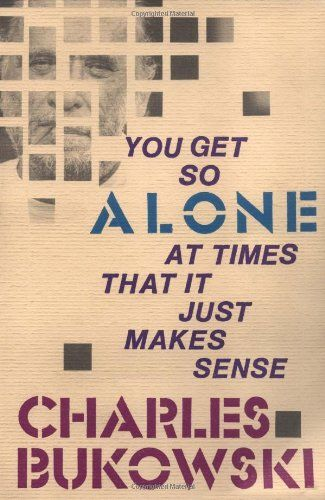 You Get So Alone at Times That It Just Makes Sense by Charles Bukowski