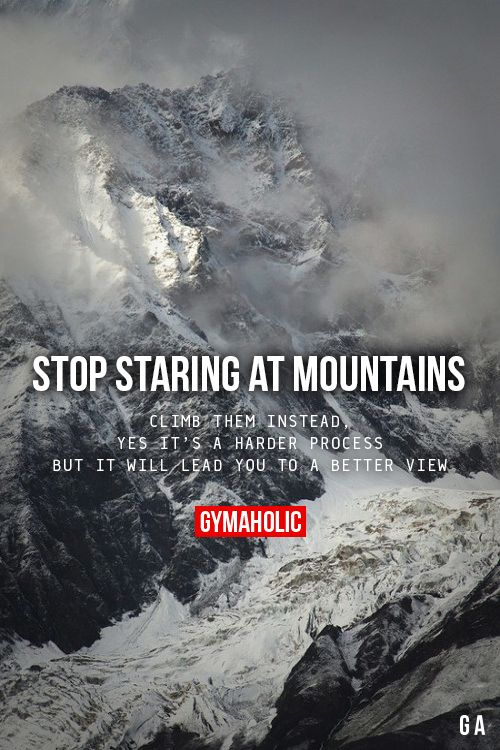 Stop Staring At MountainsClimb them instead, yes it's a harder process. But it will lead you to a better view.http://www.gymaholic.co