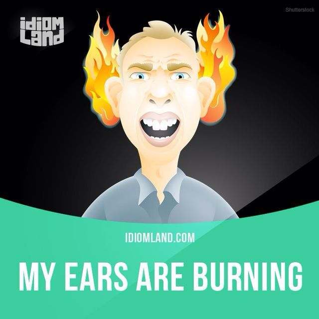 """My ears are burning"" means that you know or think that other people are talking about you. Example: I can't believe I fell over on the stage last night! My ears are burning now – I'm sure everyone is talking about me."
