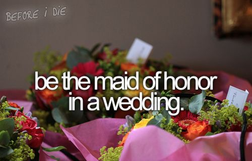 Be the maid of honor in a wedding.