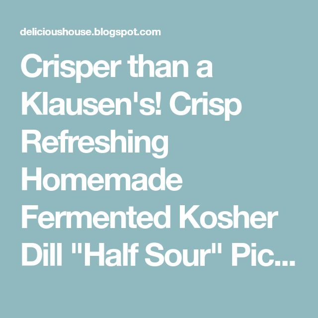 "Crisper than a Klausen's! Crisp Refreshing Homemade Fermented Kosher Dill ""Half Sour"" Pickles"