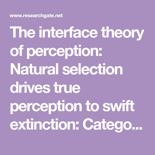 The interface theory of perception: Natural selection drives true perception to swift extinction: Categories have consequences. D.Hoffman: 2009.