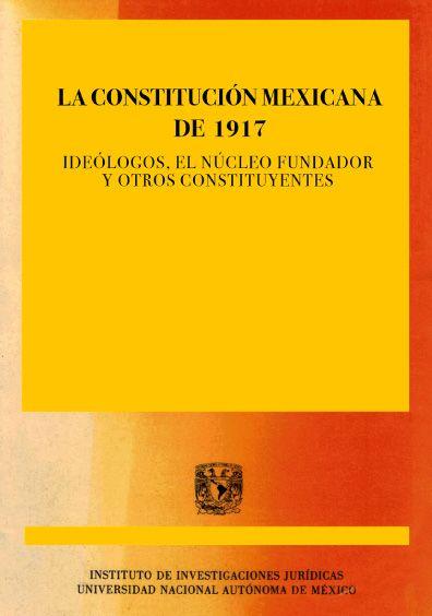 La Constitución mexicana de 1917. Ideólogos, el núcleo fundador y otros constituyentes