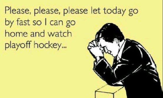 Please, please, please let today go by fast so I can go home and watch playoff hockey...