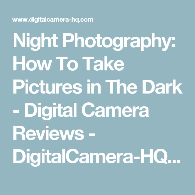 Night Photography: How To Take Pictures in The Dark  - Digital Camera Reviews - DigitalCamera-HQ.com - Unbiased Digital Camera Reviews, Prices, and Advice. For the digital camera buyer: comparisons based on reviews from real users; prices, and deals from multiple stores.