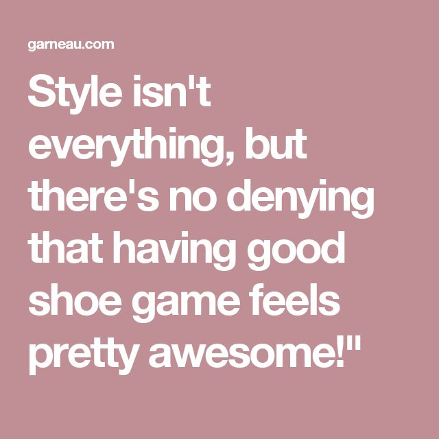"""Style isn't everything, but there's no denying that having good shoe game feels pretty awesome!"""""""