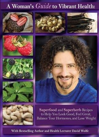 A Woman's Guide To Vibrant Health With David Wolfe: Superfood and Superherb Recipes To Help You Look Good, Feel Great, Balance Your Hormones, And Lose Weight