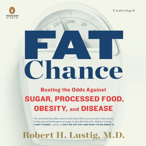 Fat Chance: Beating the Odds Against Sugar, Processed Food, Obesity, and Disease   [Robert H. Lustig]