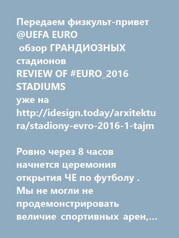 """http://idesign.today/arxitektura/stadiony-evro-2016-1-tajm  Передаем физкульт-привет @UEFA EURO   обзор ГРАНДИОЗНЫХ стадионов  REVIEW OF #EURO_2016 STADIUMS уже на http://idesign.today/arxitektura/stadiony-evro-2016-1-tajm  Ровно через 8 часов начнется церемония открытия ЧЕ по футболу .  Мы не могли не продемонстрировать величие спортивных арен, которые будут принимать матчи.  Первый из них - матч """"Франция - Румыния"""" сегодня в 22:00. Украинская сборная начинает свой путь на #Евро_2016 12…"""
