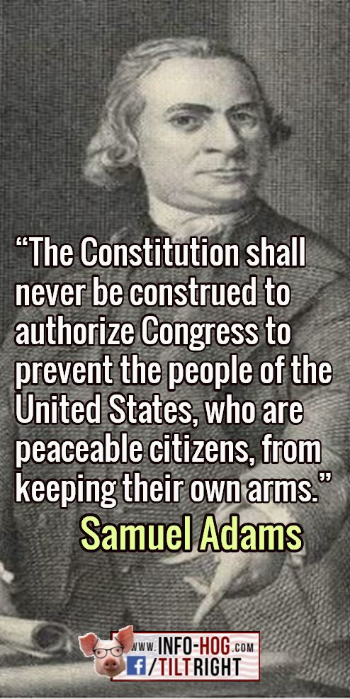 """The Constitution shall never be construed to authorize Congress to prevent the people of the United States, who are peaceable citizens, from keeping their own arms."" - Samuel Adams"