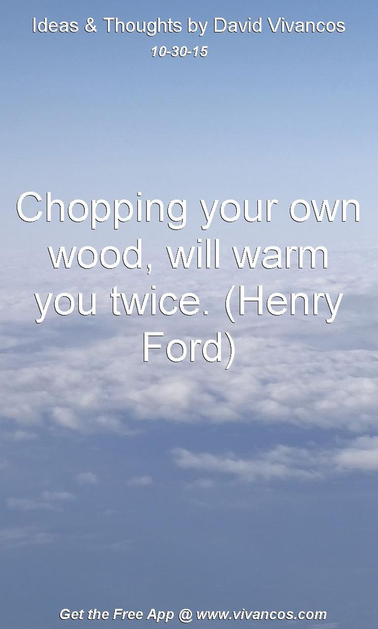 Chopping Your Own Wood Will Warm You Twice Henry Ford