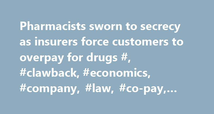 Pharmacists sworn to secrecy as insurers force customers to overpay for drugs #, #clawback, #economics, #company, #law, #co-pay, #customer, #commerce http://malaysia.nef2.com/pharmacists-sworn-to-secrecy-as-insurers-force-customers-to-overpay-for-drugs-clawback-economics-company-law-co-pay-customer-commerce/  # Pharmacists sworn to secrecy as insurers force customers to overpay for drugs Eric Pusey has to bite his tongue when customers at his pharmacy cough up co-payments far higher than the…