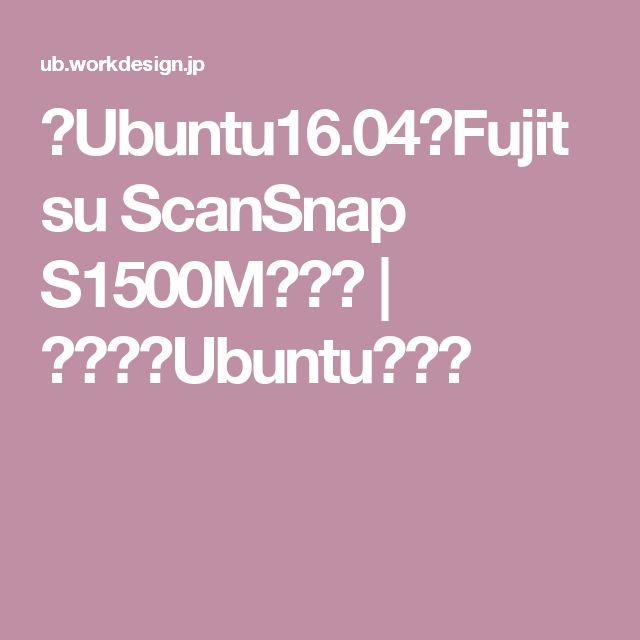 【Ubuntu16.04】Fujitsu ScanSnap S1500Mで自炊 | アタシのUbuntu備忘録