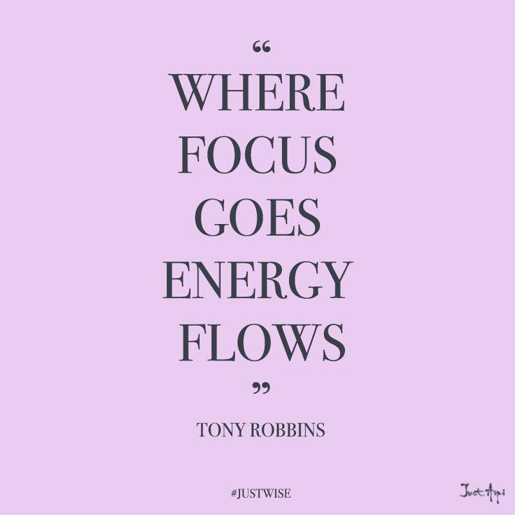 """Where FOCUS goes - ENERGY flows."" ---Tony Robbins"