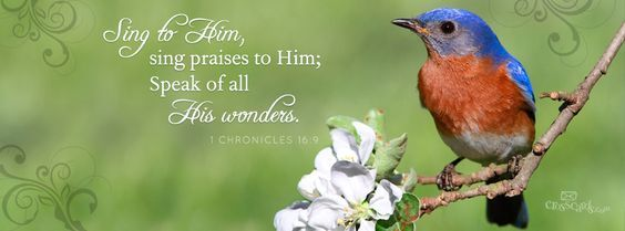 "Sing to Him, sing praises to Him; speak of all His wonders."" -- 1 Chronicles 16:9"