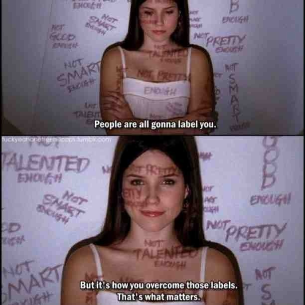 """People are all gonna label you. But it's how you overcome those labels. That's what matters."" - Brooke Davis."