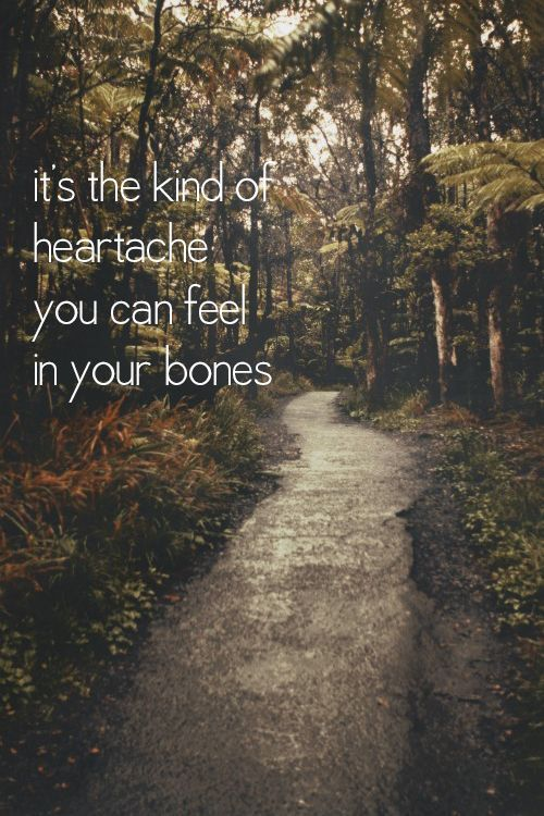it's the kind of heartache you can feel in your bones