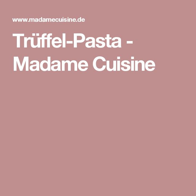 Trüffel-Pasta - Madame Cuisine