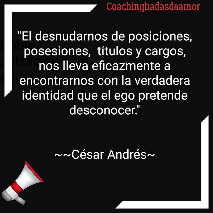 """César Andrés  Coachinghadasdeamor  """"El desnudarnos de posiciones, posesiones,  títulos y cargos, nos lleva eficazmente a encontrarnos con la verdadera identidad que el ego pretende desconocer.""""   ~~César Andrés~"""