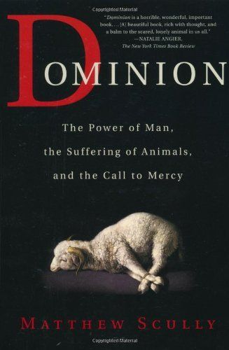 Dominion: The Power of Man, the Suffering of Animals, and the Call to Mercy by Matthew Scully, http://www.amazon.ca/dp/0312319738/ref=cm_sw_r_pi_dp_0U3btb16A883E