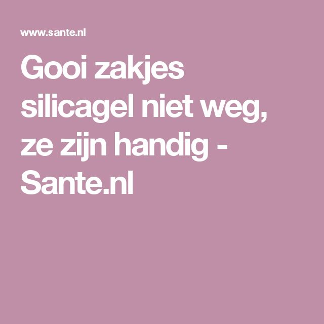 Gooi zakjes silicagel niet weg, ze zijn handig - Sante.nl