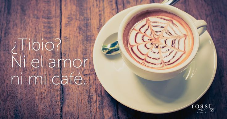 ¿Tibio? Ni el amor ni mi café.