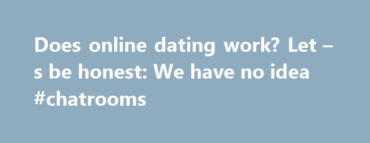 Does online dating work? Let – s be honest: We have no idea #chatrooms http://dating.remmont.com/does-online-dating-work-let-s-be-honest-we-have-no-idea-chatrooms/  #online dating statistics # Does online dating work? Let s be honest: We have no idea. Does online dating actually work? It's a simple question and a common one — one whose answer could determine the fates of both a … Continue reading →
