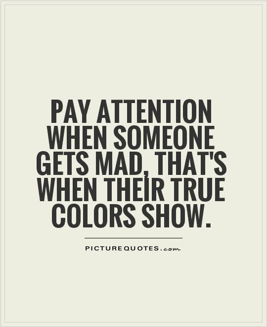 Pay attention when someone gets mad, that's when their true colors show. Description from picturequotes.com. I searched for this on bing.com/images