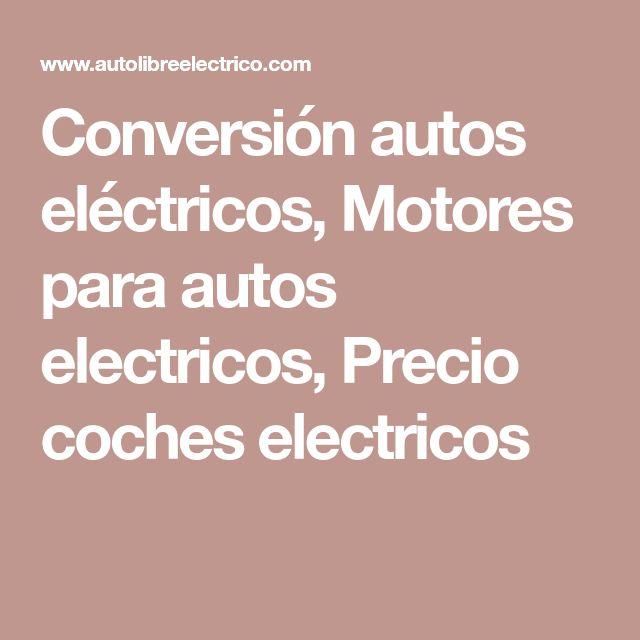 Conversión autos eléctricos, Motores para autos electricos, Precio coches electricos