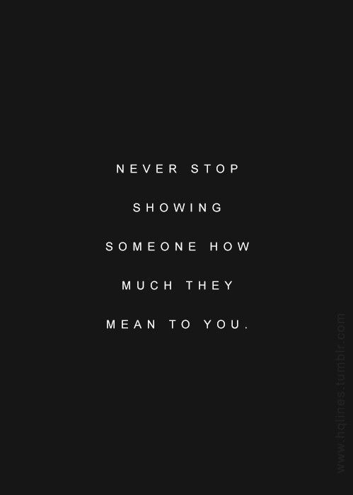 Never stop showing someone what they mean to you