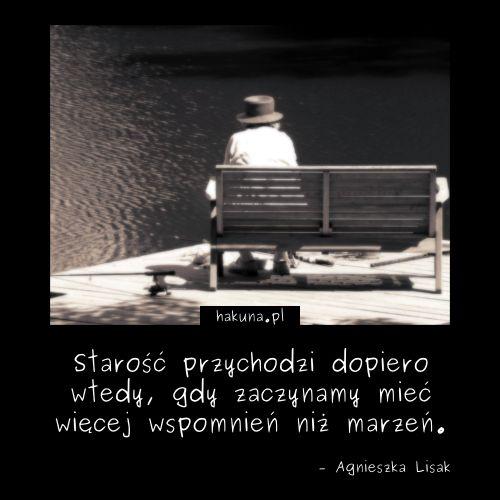 Starość przychodzi dopiero wtedy, gdy zaczynamy mieć więcej wspomnień niż marzeń. - Agnieszka Lisak