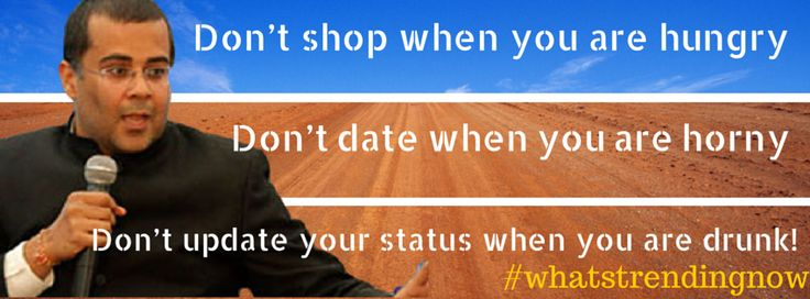 3 Rules to live by: Don't shop when you are hungry, don't date when you are horny and don't update your status when you are drunk.