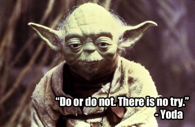"""""""Do or do not. There is no try."""" -YoDa The Empire Strikes Back (1980)"""