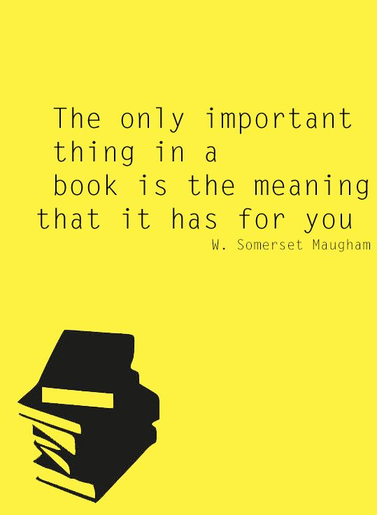 The only important thing in a book is the meaning that it has for you.W. Somerset Maugham