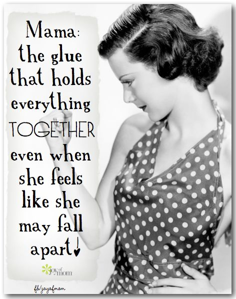 Mama: the glue that holds everything together even when she feels like she may fall apart. <3 Would love for you to join us on Joy of Mom for more fabulous quotes! <3 https://www.facebook.com/joyofmom #momquotes #motherquotes #ilovemymom