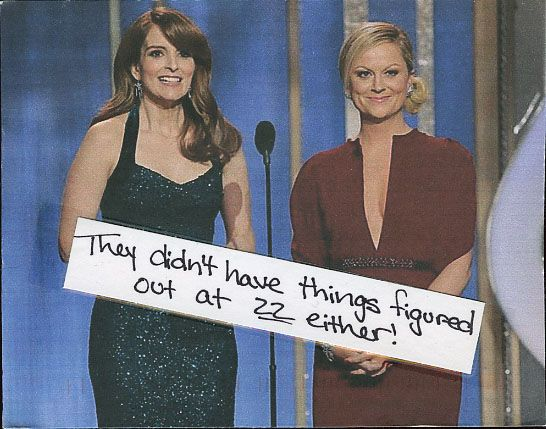 [Tina Fey and Amy Poehler] didn't have things figured out at 22, either. A comforting thought.