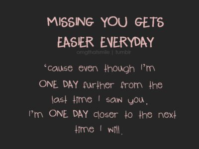 missing you  gets easier 'cause even though i'm one day further from the last time I saw you i'm one day closer to the next time I will :)