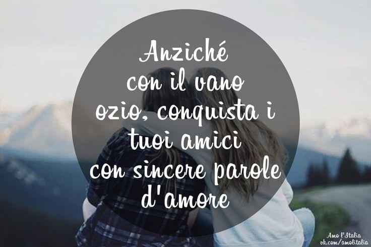 Anziché con il vano ozio, conquista i tuoi amici con sincere parole d'amore.   Завоевывай себе друзей не пустой ленью, а искренними словами любви.
