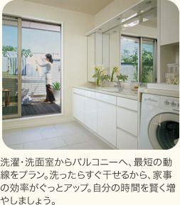 洗濯・洗面室からバルコニーへ、最短の動線をプラン。洗ったらすぐ干せるから、家事の効率がぐっとアップ。自分の時間を賢く増やしましょう。